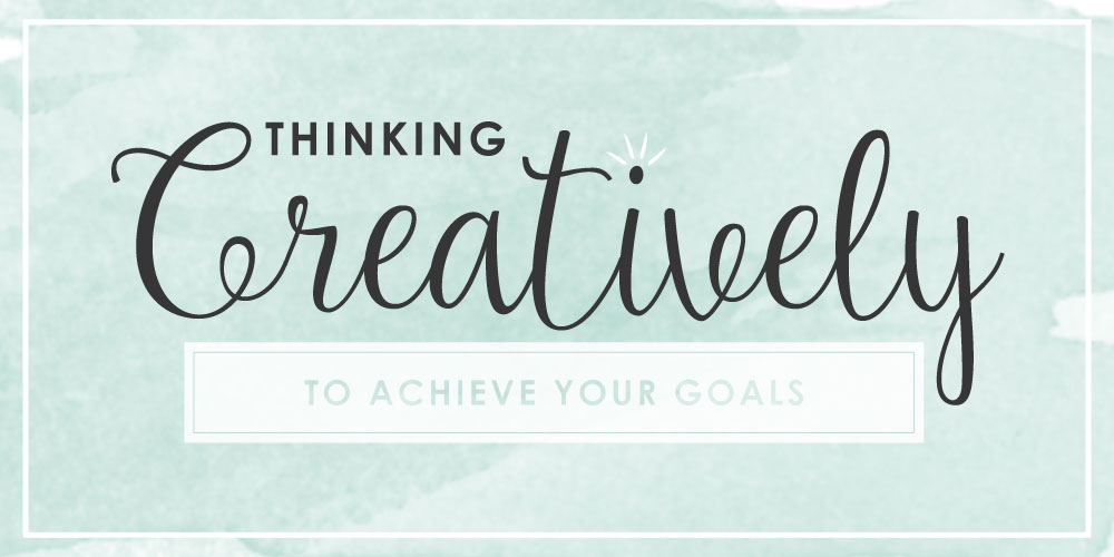 Thinking Creatively to Achieve Your Goals